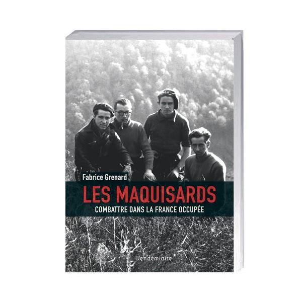 Les Maquisards: Combattre  dans la France occupée