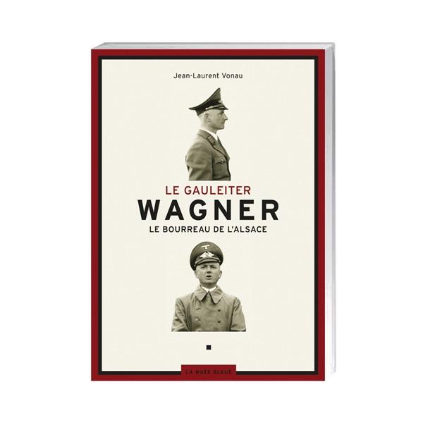 Le Gauleiter Wagner : le bourreau de l'Alsace